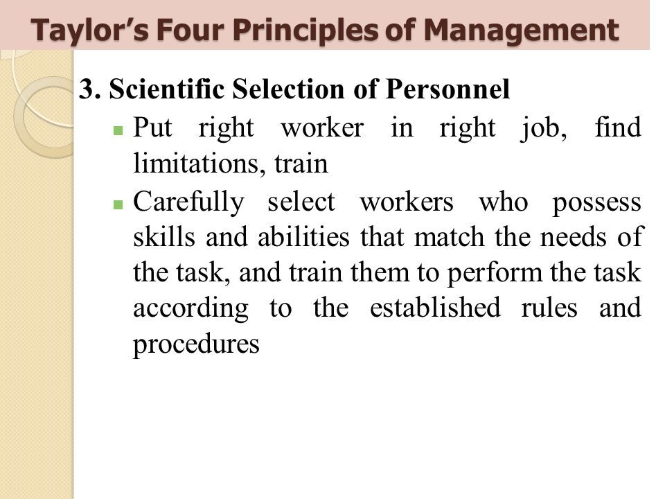 3. Scientific Selection of Personnel Put right worker in right job, find limitations, train Carefully select workers who possess skills and abilities