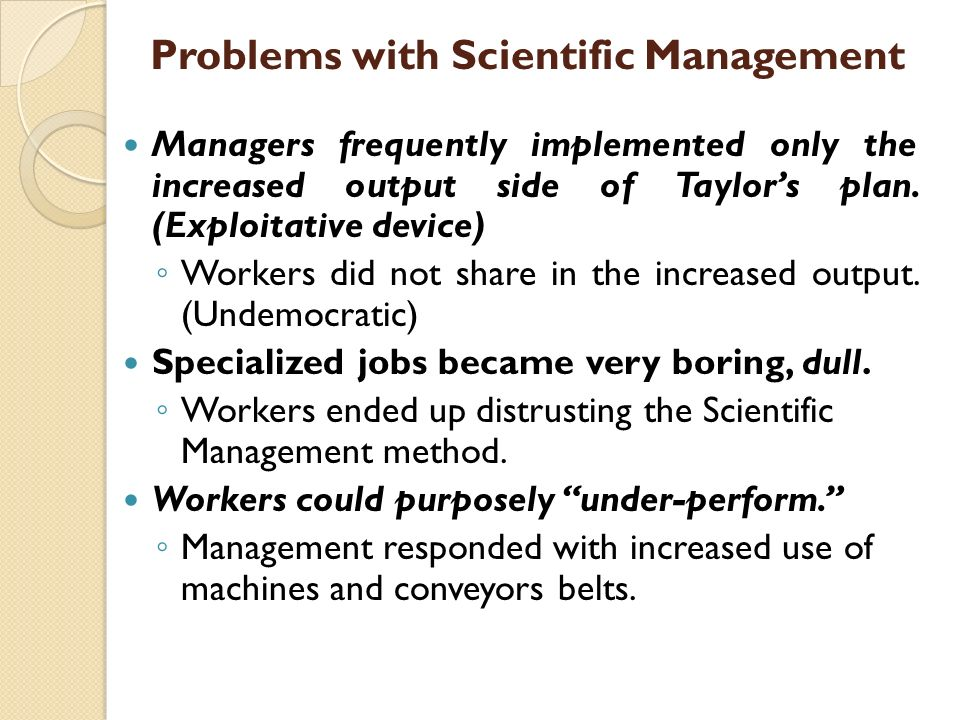 Problems with Scientific Management Managers frequently implemented only the increased output side of Taylor's plan. (Exploitative device) ◦ Workers d