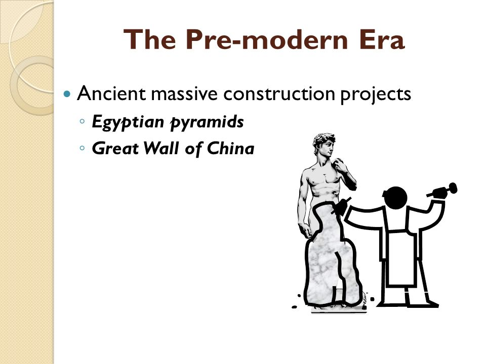 The Pre-modern Era Ancient massive construction projects ◦ Egyptian pyramids ◦ Great Wall of China