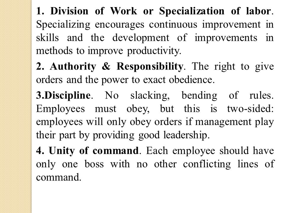 1. Division of Work or Specialization of labor. Specializing encourages continuous improvement in skills and the development of improvements in method