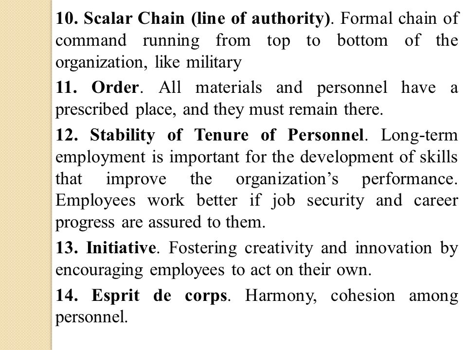 10. Scalar Chain (line of authority). Formal chain of command running from top to bottom of the organization, like military 11. Order. All materials a