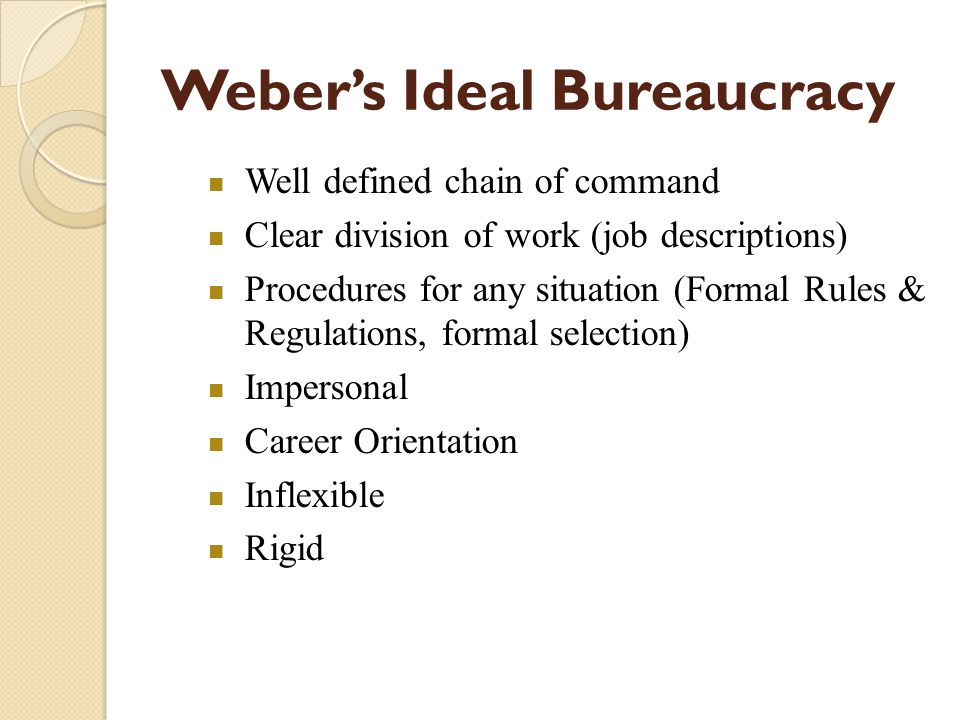 Well defined chain of command Clear division of work (job descriptions) Procedures for any situation (Formal Rules & Regulations, formal selection) Im