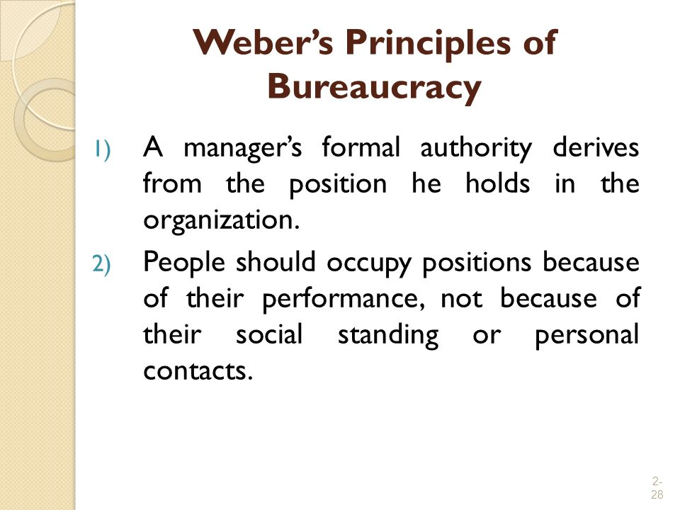 2- 28 Weber's Principles of Bureaucracy 1) A manager's formal authority derives from the position he holds in the organization. 2) People should occup