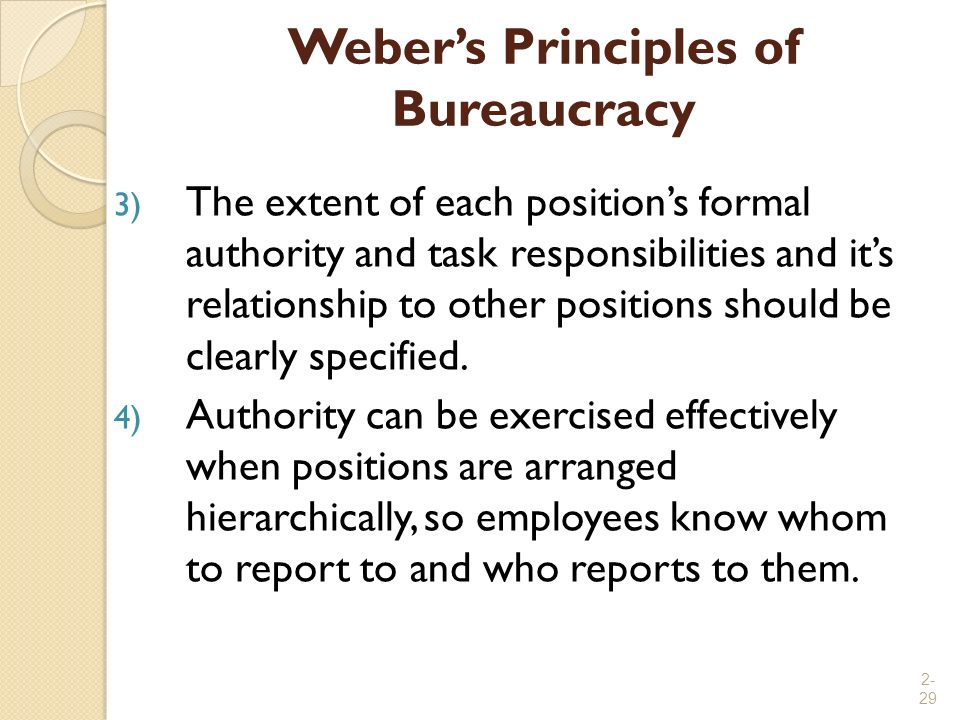 2- 29 Weber's Principles of Bureaucracy 3) The extent of each position's formal authority and task responsibilities and it's relationship to other pos