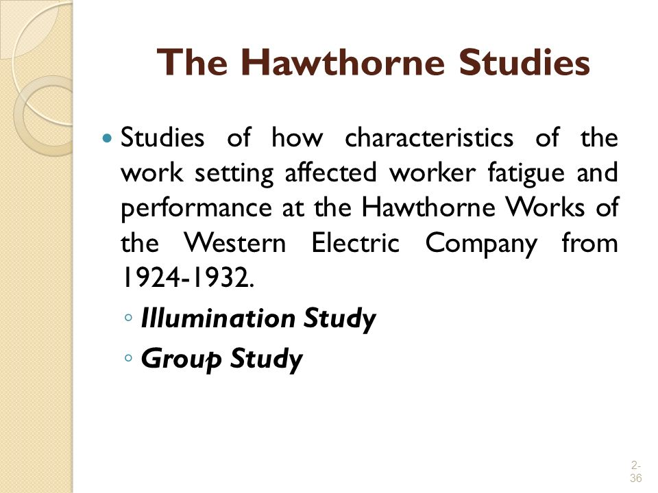2- 36 The Hawthorne Studies Studies of how characteristics of the work setting affected worker fatigue and performance at the Hawthorne Works of the W