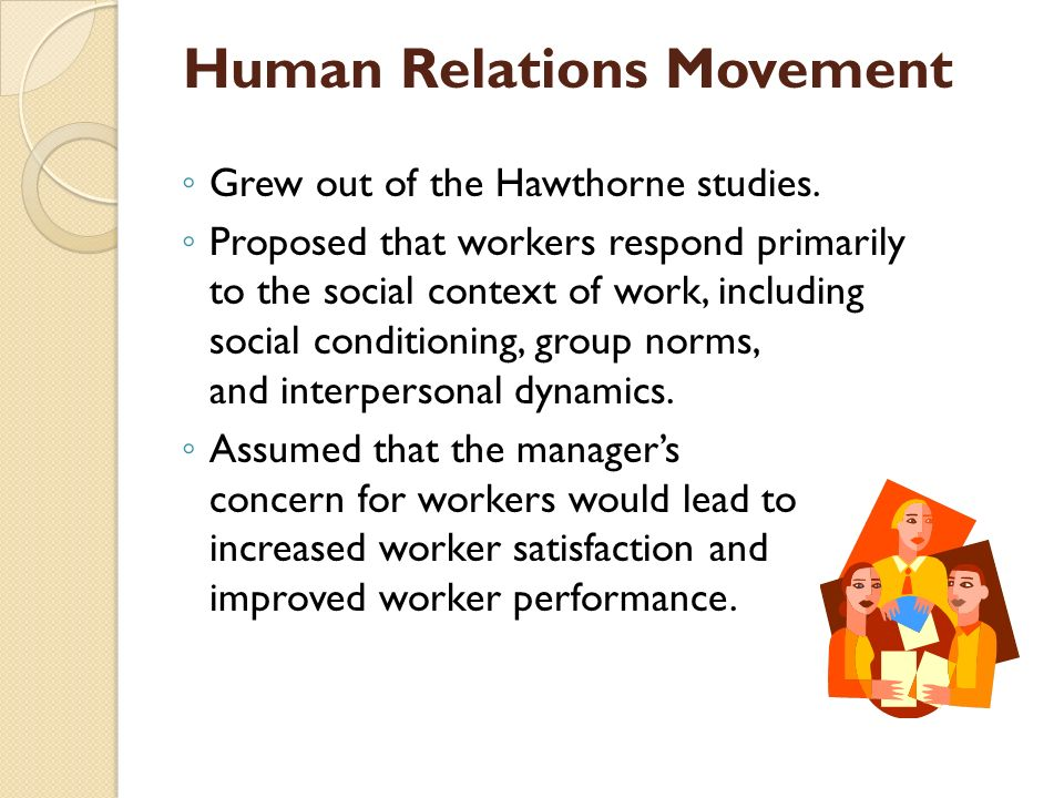 Human Relations Movement ◦ Grew out of the Hawthorne studies. ◦ Proposed that workers respond primarily to the social context of work, including socia