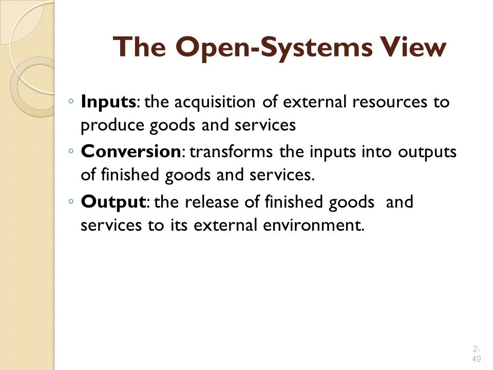 2- 49 The Open-Systems View ◦ Inputs: the acquisition of external resources to produce goods and services ◦ Conversion: transforms the inputs into out