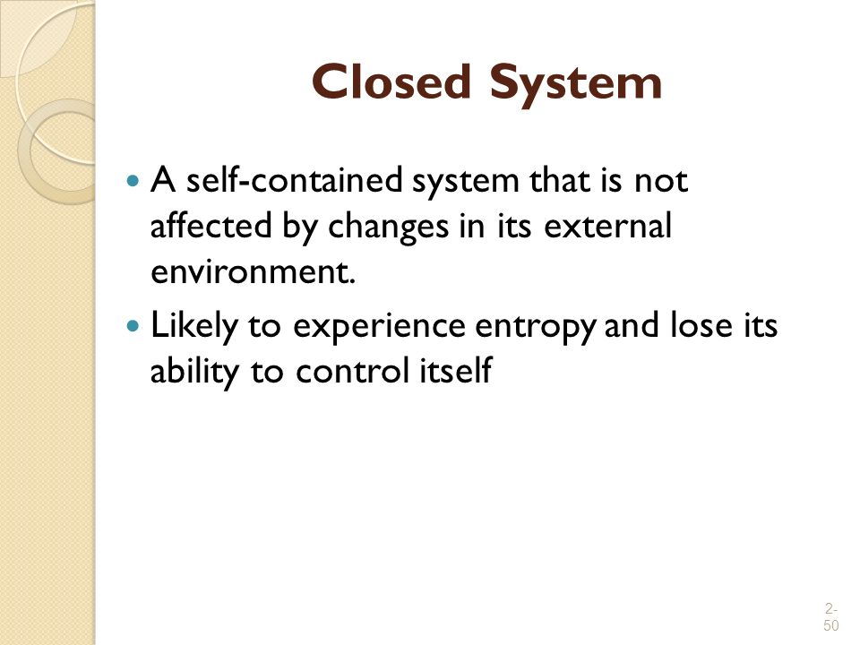 2- 50 Closed System A self-contained system that is not affected by changes in its external environment. Likely to experience entropy and lose its abi