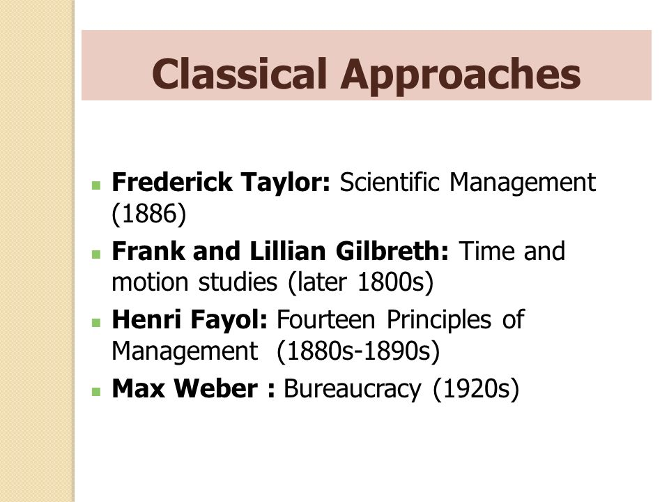 Classical Approaches Frederick Taylor: Scientific Management (1886) Frank and Lillian Gilbreth: Time and motion studies (later 1800s) Henri Fayol: Fou