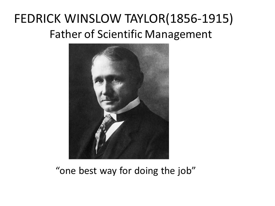 """FEDRICK WINSLOW TAYLOR(1856-1915) Father of Scientific Management """"one best way for doing the job"""""""