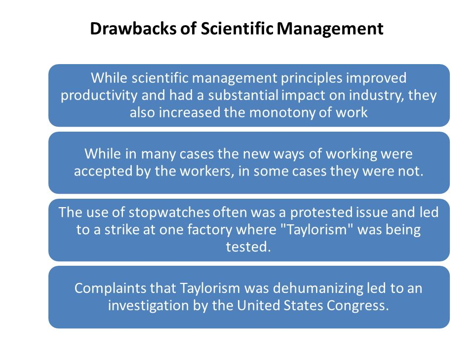 Drawbacks of Scientific Management While scientific management principles improved productivity and had a substantial impact on industry, they also in