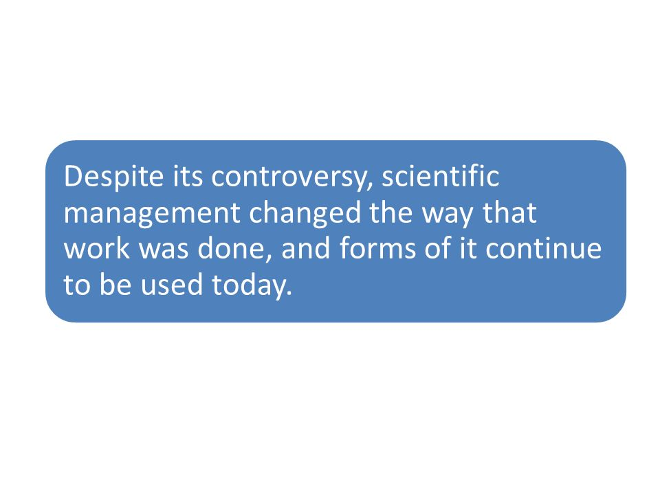 Despite its controversy, scientific management changed the way that work was done, and forms of it continue to be used today.