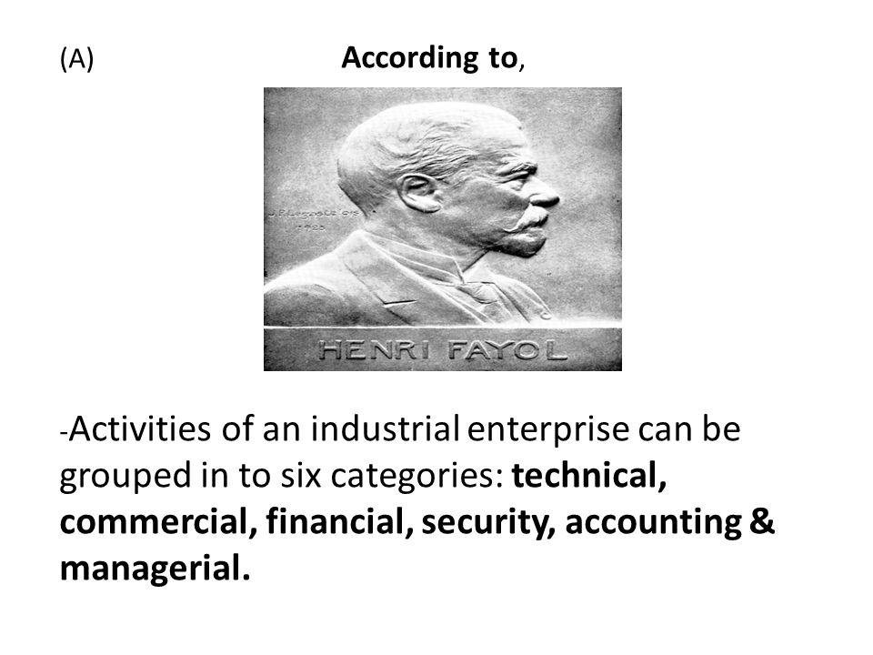 (A) According to, - Activities of an industrial enterprise can be grouped in to six categories: technical, commercial, financial, security, accounting