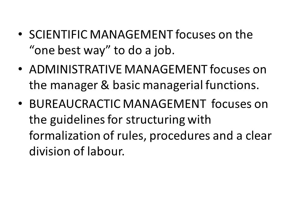 """SCIENTIFIC MANAGEMENT focuses on the """"one best way"""" to do a job. ADMINISTRATIVE MANAGEMENT focuses on the manager & basic managerial functions. BUREAU"""