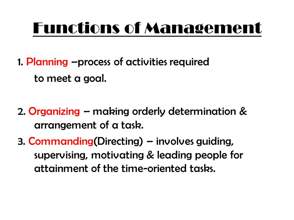 Functions of Management 1. Planning –process of activities required to meet a goal. 2. Organizing – making orderly determination & arrangement of a ta