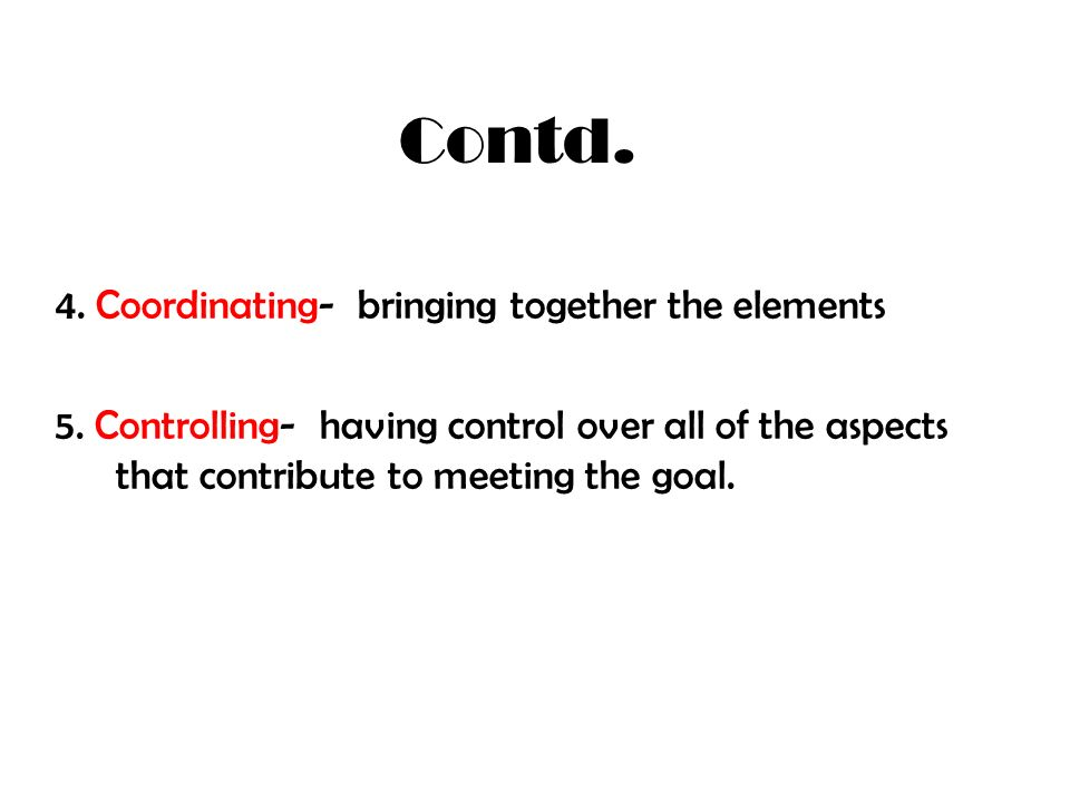 Contd. 4. Coordinating- bringing together the elements 5. Controlling- having control over all of the aspects that contribute to meeting the goal.