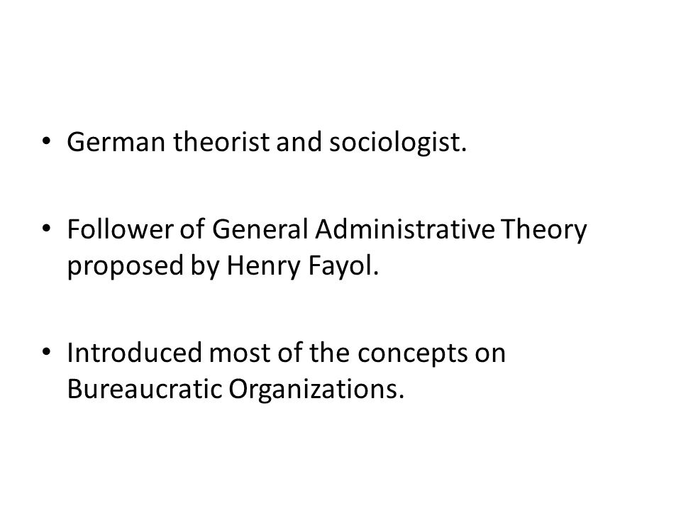 German theorist and sociologist. Follower of General Administrative Theory proposed by Henry Fayol. Introduced most of the concepts on Bureaucratic Or