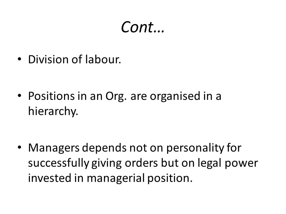 Division of labour. Positions in an Org. are organised in a hierarchy. Managers depends not on personality for successfully giving orders but on legal