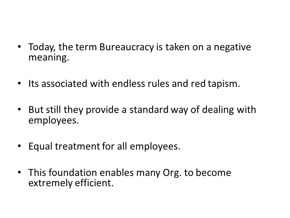 Today, the term Bureaucracy is taken on a negative meaning. Its associated with endless rules and red tapism. But still they provide a standard way of