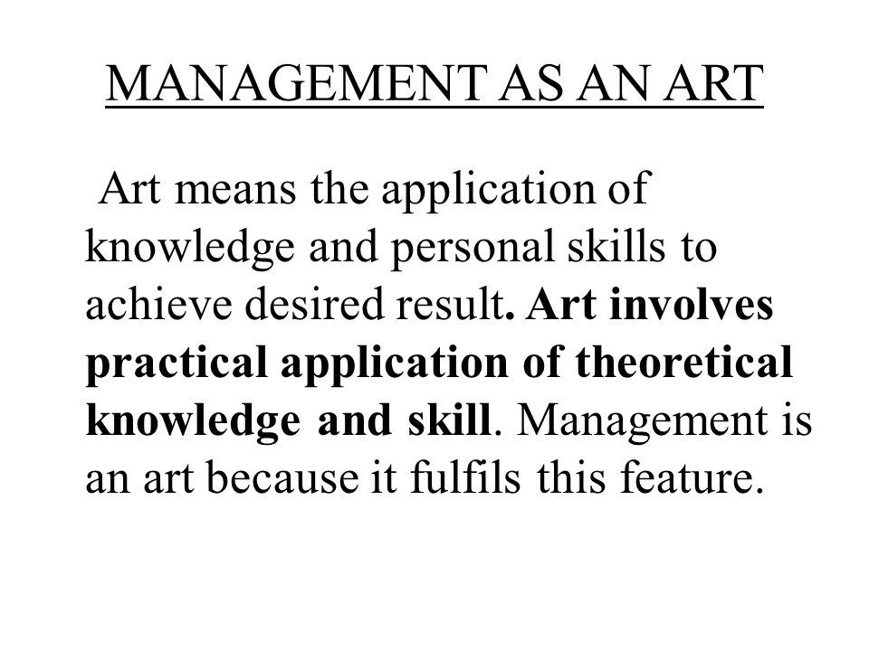 MANAGEMENT AS AN ART Art means the application of knowledge and personal skills to achieve desired result. Art involves practical application of theor