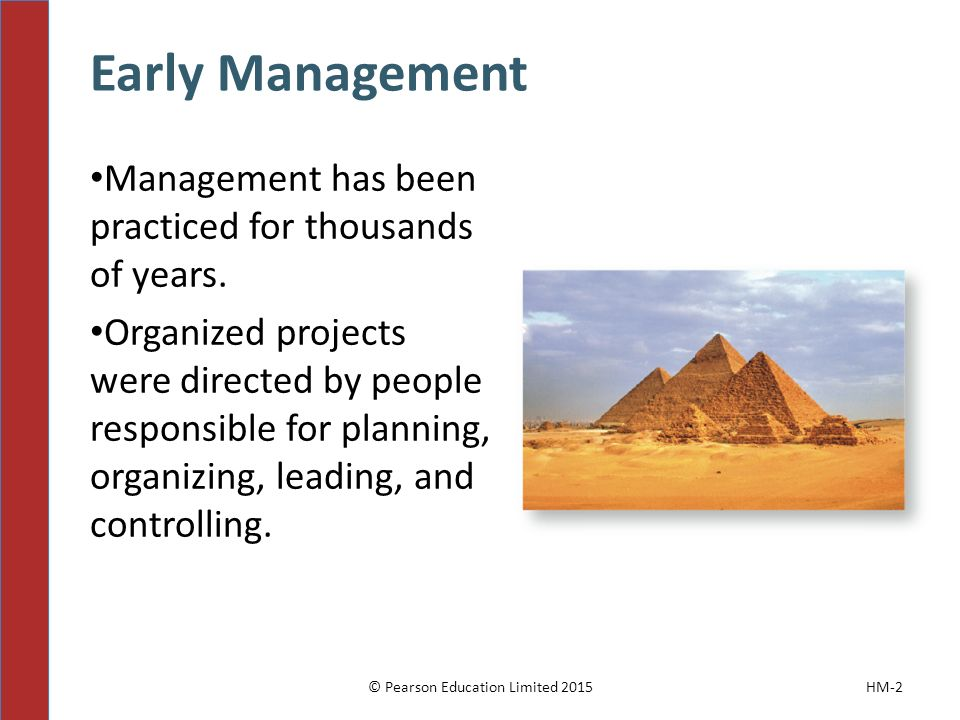 Early Management HM-2 Management has been practiced for thousands of years. Organized projects were directed by people responsible for planning, organ