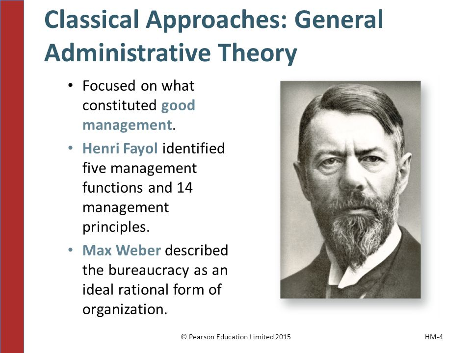 Classical Approaches: General Administrative Theory © Pearson Education Limited 2015HM-4 Focused on what constituted good management. Henri Fayol iden