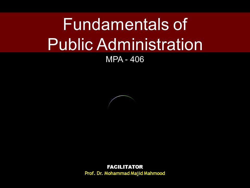 Fundamentals of Public Administration MPA - 406 FACILITATOR Prof. Dr. Mohammad Majid Mahmood