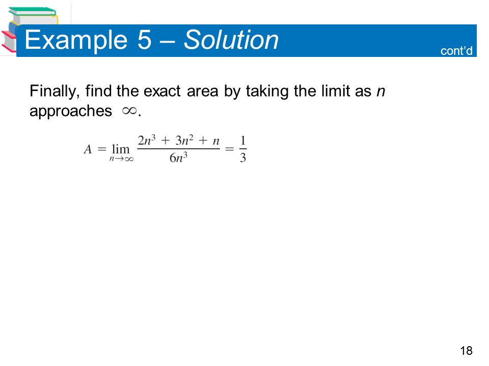 18 Example 5 – Solution Finally, find the exact area by taking the limit as n approaches. cont'd