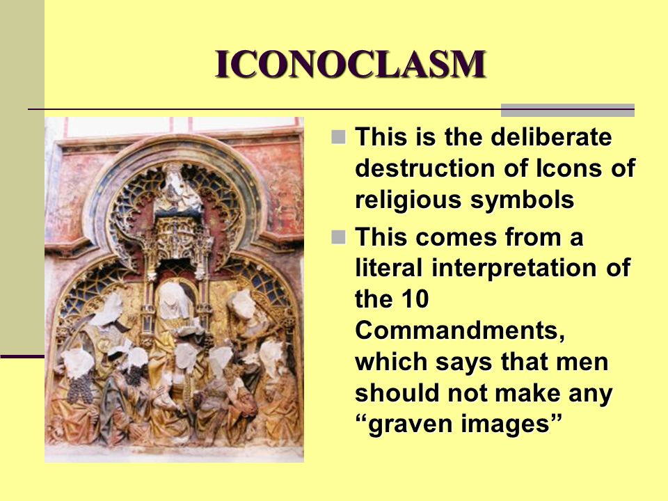 ICONOCLASM This is the deliberate destruction of Icons of religious symbols This is the deliberate destruction of Icons of religious symbols This comes from a literal interpretation of the 10 Commandments, which says that men should not make any graven images This comes from a literal interpretation of the 10 Commandments, which says that men should not make any graven images