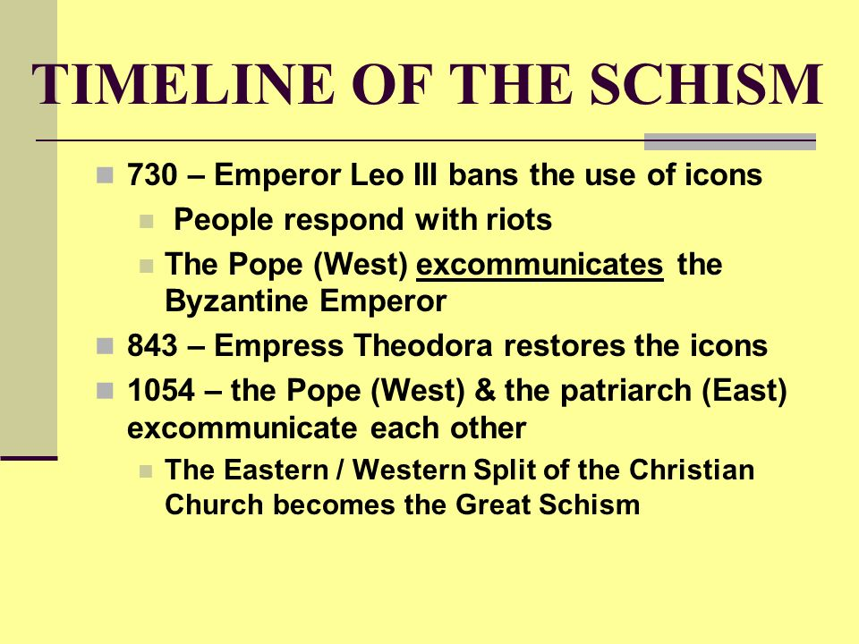 TIMELINE OF THE SCHISM 730 – Emperor Leo III bans the use of icons People respond with riots The Pope (West) excommunicates the Byzantine Emperor 843 – Empress Theodora restores the icons 1054 – the Pope (West) & the patriarch (East) excommunicate each other The Eastern / Western Split of the Christian Church becomes the Great Schism