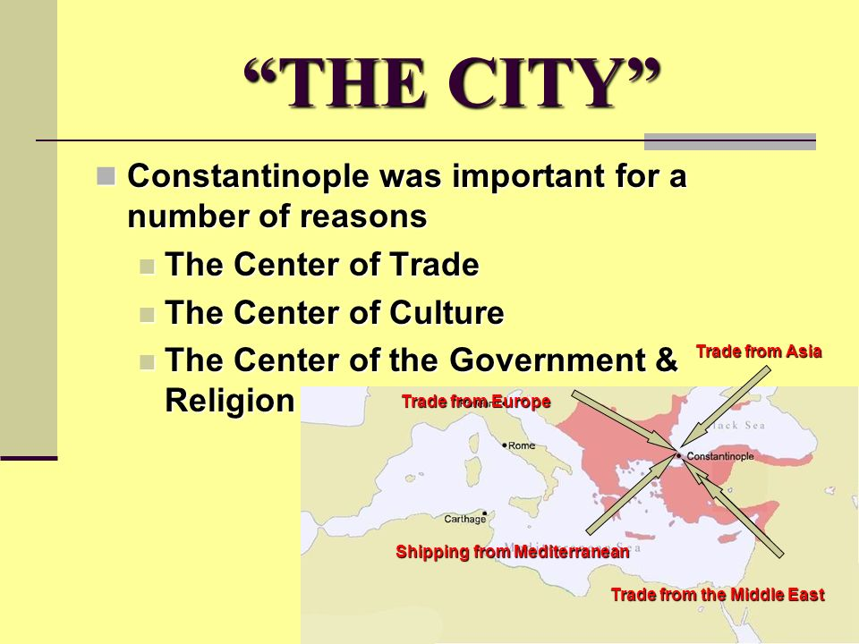 THE CITY Constantinople was important for a number of reasons Constantinople was important for a number of reasons The Center of Trade The Center of Trade The Center of Culture The Center of Culture The Center of the Government & Religion The Center of the Government & Religion Shipping from Mediterranean Trade from the Middle East Trade from Europe Trade from Asia