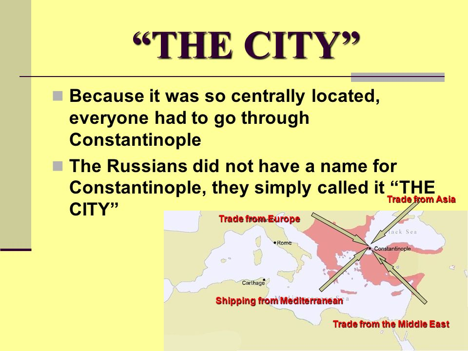 THE CITY Because it was so centrally located, everyone had to go through Constantinople The Russians did not have a name for Constantinople, they simply called it THE CITY Trade from Europe Shipping from Mediterranean Trade from Asia Trade from the Middle East