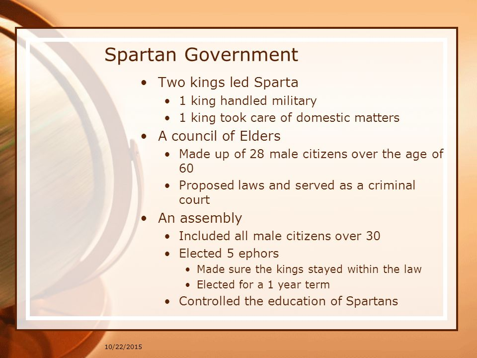 10/22/2015 Spartan Government Two kings led Sparta 1 king handled military 1 king took care of domestic matters A council of Elders Made up of 28 male citizens over the age of 60 Proposed laws and served as a criminal court An assembly Included all male citizens over 30 Elected 5 ephors Made sure the kings stayed within the law Elected for a 1 year term Controlled the education of Spartans