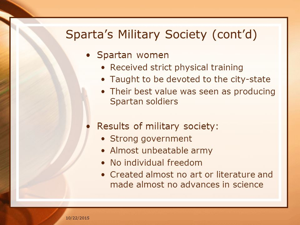10/22/2015 Sparta's Military Society (cont'd) Spartan women Received strict physical training Taught to be devoted to the city-state Their best value was seen as producing Spartan soldiers Results of military society: Strong government Almost unbeatable army No individual freedom Created almost no art or literature and made almost no advances in science