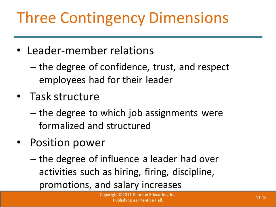 11-15 Three Contingency Dimensions Leader-member relations – the degree of confidence, trust, and respect employees had for their leader Task structure – the degree to which job assignments were formalized and structured Position power – the degree of influence a leader had over activities such as hiring, firing, discipline, promotions, and salary increases Copyright ©2011 Pearson Education, Inc.