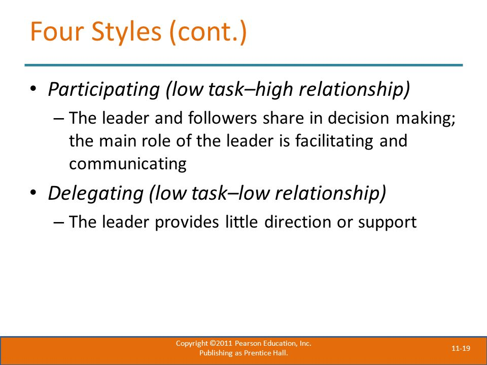 11-19 Four Styles (cont.) Participating (low task–high relationship) – The leader and followers share in decision making; the main role of the leader is facilitating and communicating Delegating (low task–low relationship) – The leader provides little direction or support Copyright ©2011 Pearson Education, Inc.