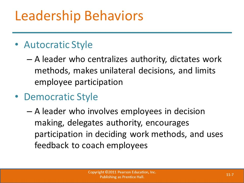 11-7 Leadership Behaviors Autocratic Style – A leader who centralizes authority, dictates work methods, makes unilateral decisions, and limits employee participation Democratic Style – A leader who involves employees in decision making, delegates authority, encourages participation in deciding work methods, and uses feedback to coach employees Copyright ©2011 Pearson Education, Inc.