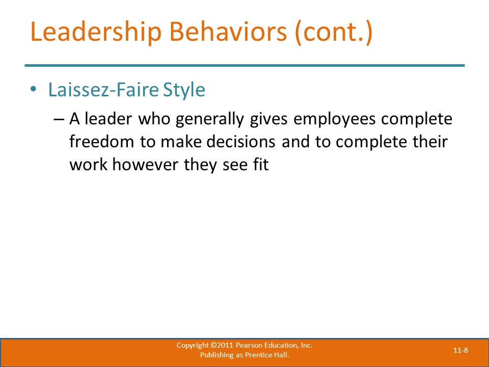 11-8 Leadership Behaviors (cont.) Laissez-Faire Style – A leader who generally gives employees complete freedom to make decisions and to complete their work however they see fit Copyright ©2011 Pearson Education, Inc.