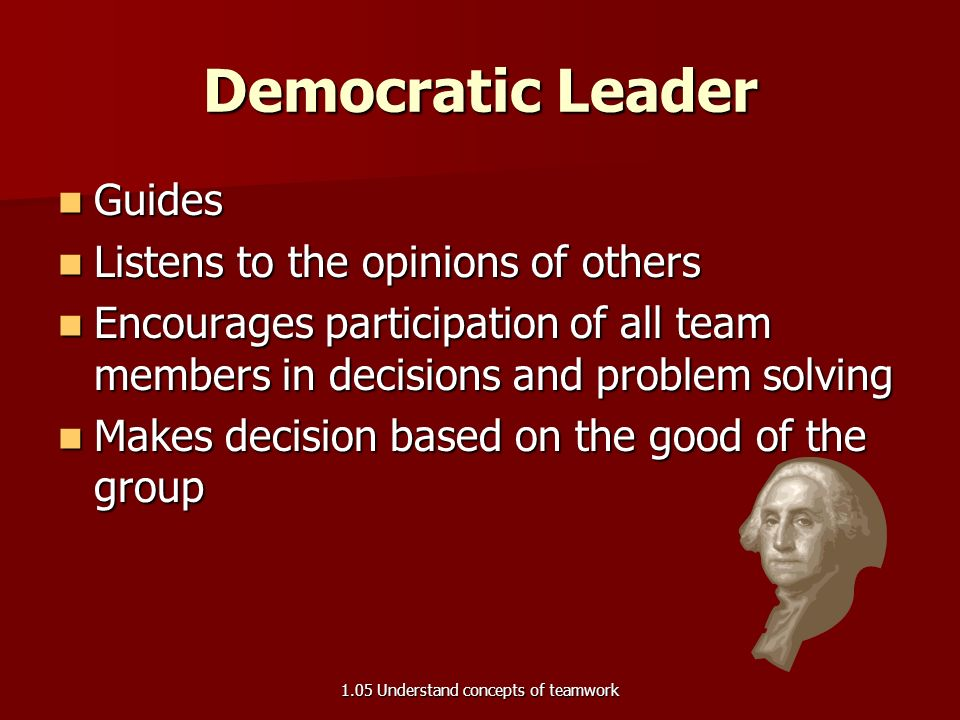 Autocratic Leader Often called dictator Often called dictator Makes all decisions Makes all decisions Has difficulty delegating or sharing duties Has difficulty delegating or sharing duties Emphasizes discipline Emphasizes discipline Expects all to follow directions Expects all to follow directions Causes fear of punishment from team Causes fear of punishment from team 1.05 Understand concepts of teamwork