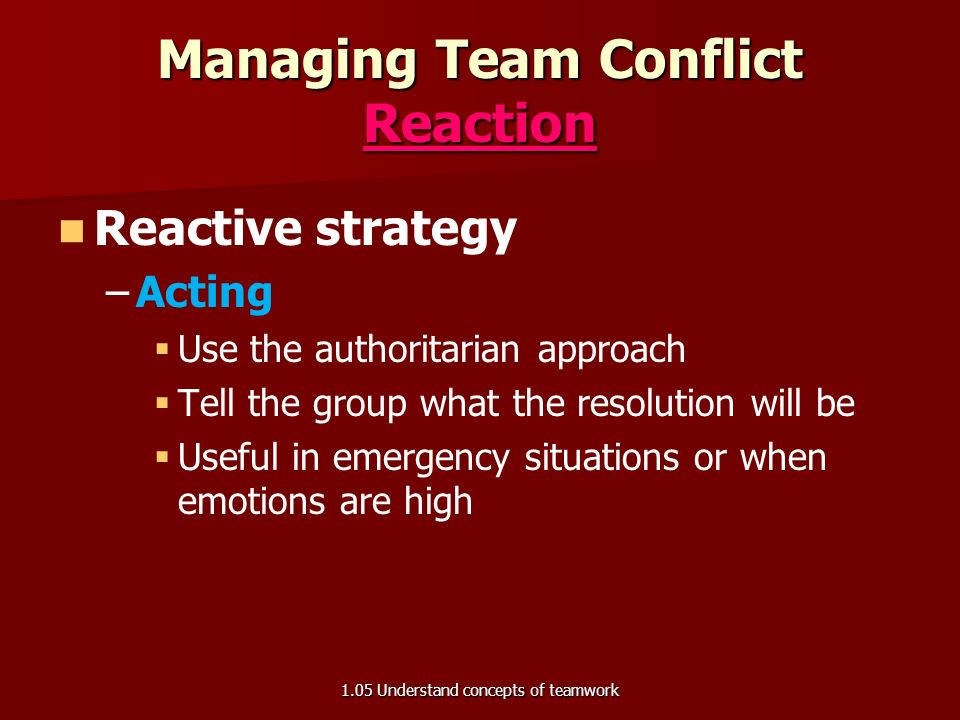 Managing Team Conflict: Prevention Preventive Strategies – –Determine ground rules – –Set goals – –Get team agreement – –Communicate openly   Everyone has a voice and everyone listens 1.05 Understand concepts of teamwork