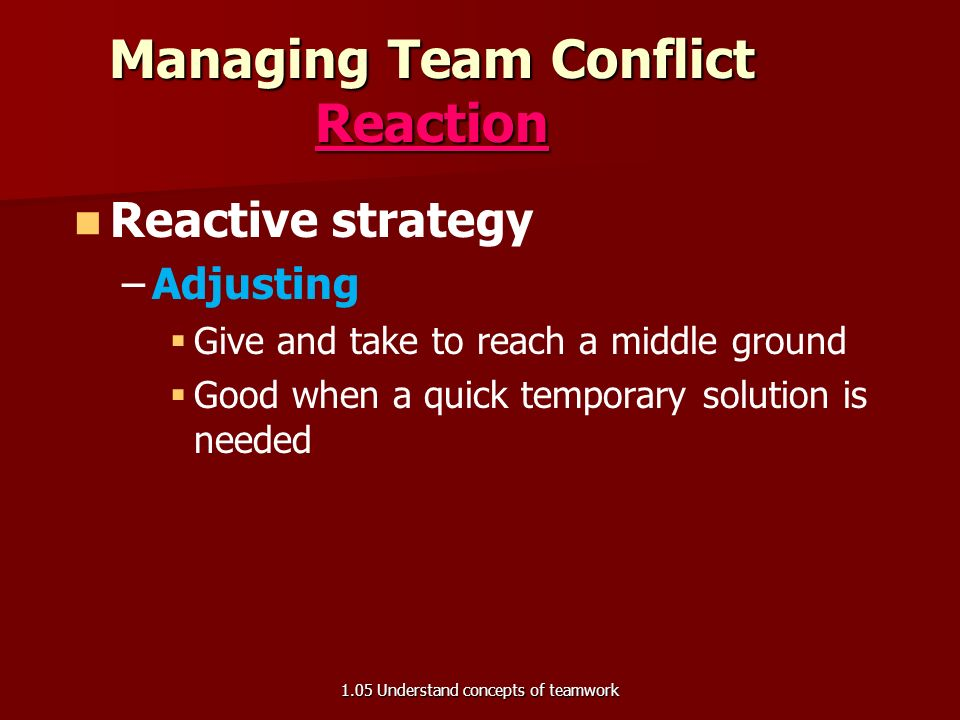 Managing Team Conflict Reaction Reactive strategy – –Acting   Use the authoritarian approach   Tell the group what the resolution will be   Useful in emergency situations or when emotions are high 1.05 Understand concepts of teamwork