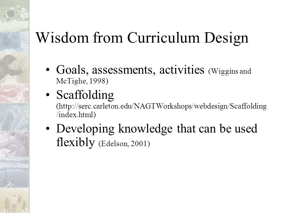 Wisdom from Curriculum Design Goals, assessments, activities (Wiggins and McTighe, 1998) Scaffolding (http://serc.carleton.edu/NAGTWorkshops/webdesign/Scaffolding /index.html) Developing knowledge that can be used flexibly (Edelson, 2001)
