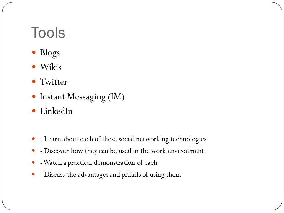 Tools Blogs Wikis Twitter Instant Messaging (IM) LinkedIn - Learn about each of these social networking technologies - Discover how they can be used in the work environment - Watch a practical demonstration of each - Discuss the advantages and pitfalls of using them