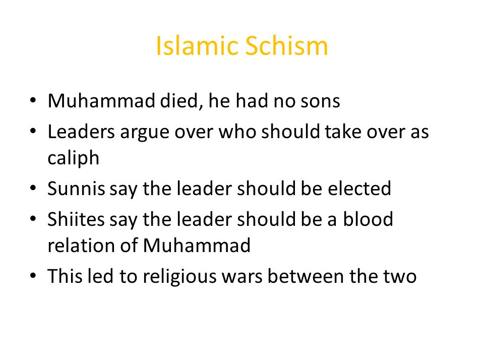 Islamic Schism Muhammad died, he had no sons Leaders argue over who should take over as caliph Sunnis say the leader should be elected Shiites say the leader should be a blood relation of Muhammad This led to religious wars between the two