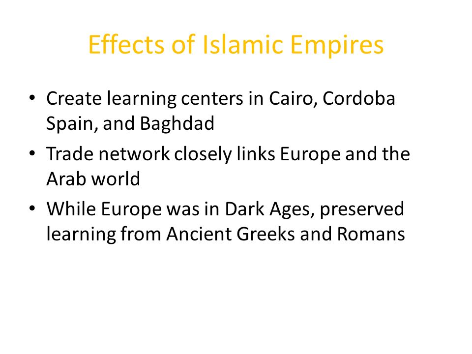Effects of Islamic Empires Create learning centers in Cairo, Cordoba Spain, and Baghdad Trade network closely links Europe and the Arab world While Europe was in Dark Ages, preserved learning from Ancient Greeks and Romans