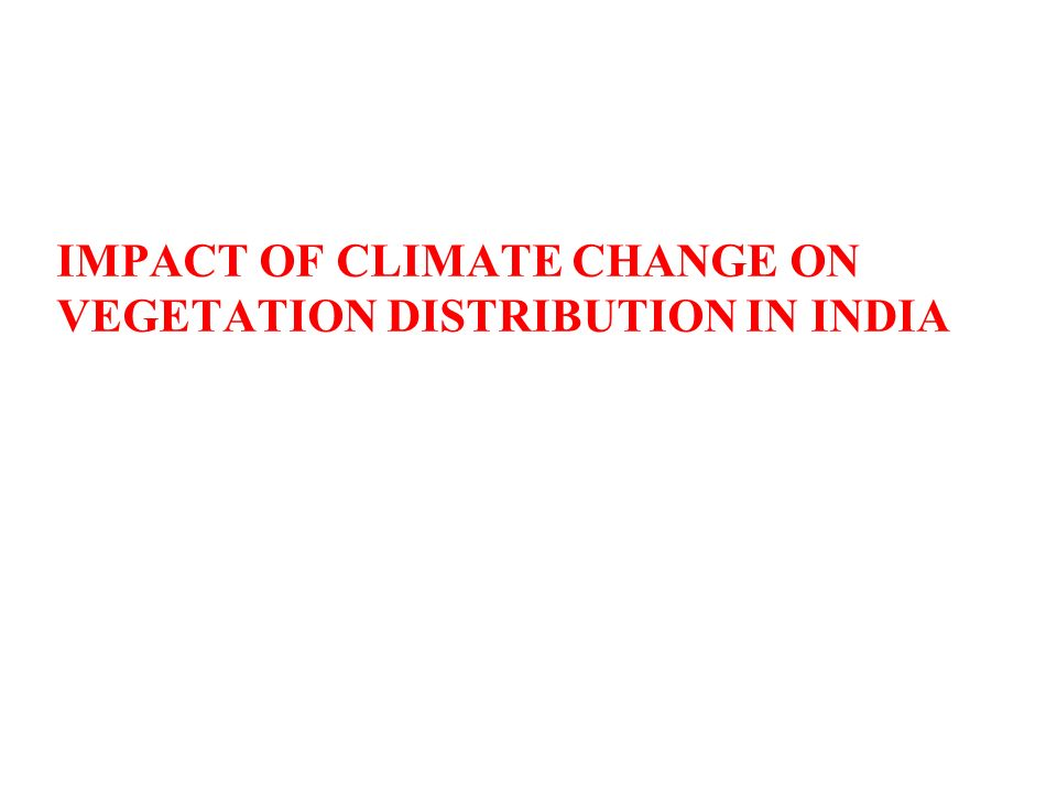 IMPACT OF CLIMATE CHANGE ON VEGETATION DISTRIBUTION IN INDIA 25/07/14