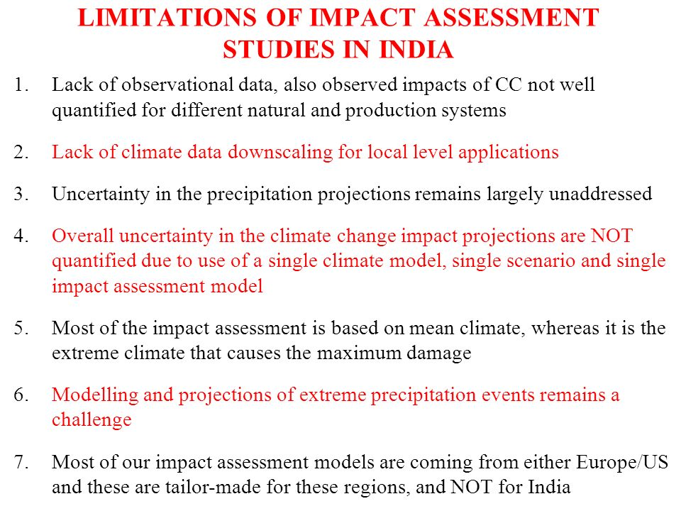 LIMITATIONS OF IMPACT ASSESSMENT STUDIES IN INDIA 1.Lack of observational data, also observed impacts of CC not well quantified for different natural and production systems 2.Lack of climate data downscaling for local level applications 3.Uncertainty in the precipitation projections remains largely unaddressed 4.Overall uncertainty in the climate change impact projections are NOT quantified due to use of a single climate model, single scenario and single impact assessment model 5.Most of the impact assessment is based on mean climate, whereas it is the extreme climate that causes the maximum damage 6.Modelling and projections of extreme precipitation events remains a challenge 7.Most of our impact assessment models are coming from either Europe/US and these are tailor-made for these regions, and NOT for India