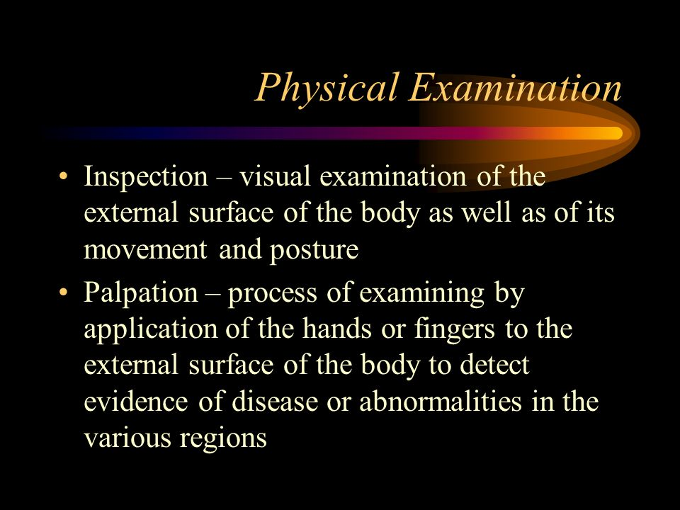 Physical Examination Inspection – visual examination of the external surface of the body as well as of its movement and posture Palpation – process of examining by application of the hands or fingers to the external surface of the body to detect evidence of disease or abnormalities in the various regions