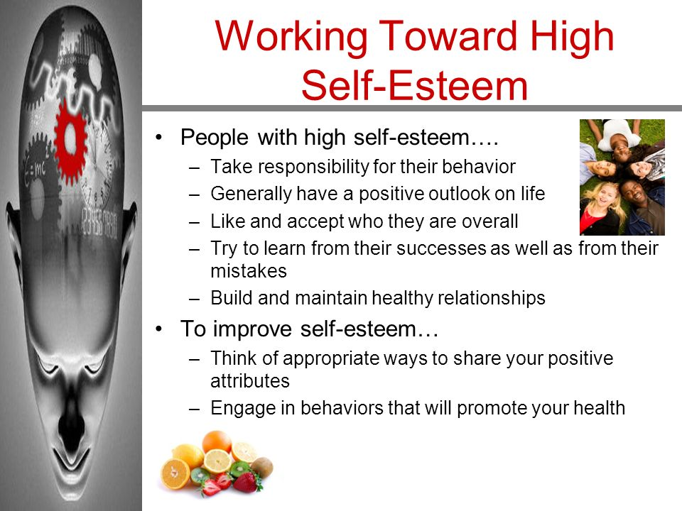 Working Toward High Self-Esteem People with high self-esteem…. –Take responsibility for their behavior –Generally have a positive outlook on life –Lik