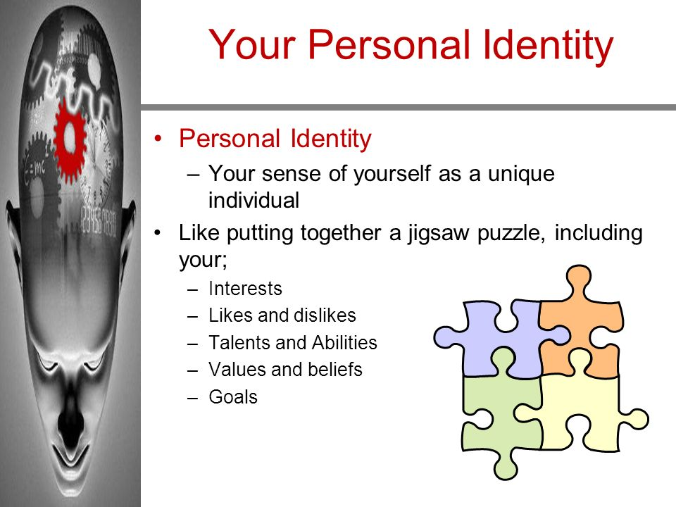 Your Personal Identity Personal Identity –Your sense of yourself as a unique individual Like putting together a jigsaw puzzle, including your; –Intere
